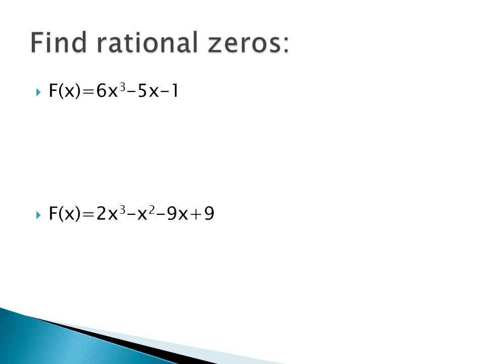 Find rational zeros: F(x)=6x3-5x-1 F(x)=2x3-x2-9x+9