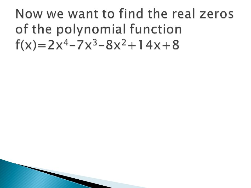 Now we want to find the real zeros of the polynomial function f(x)=2x4-7x3-8x2+14x+8