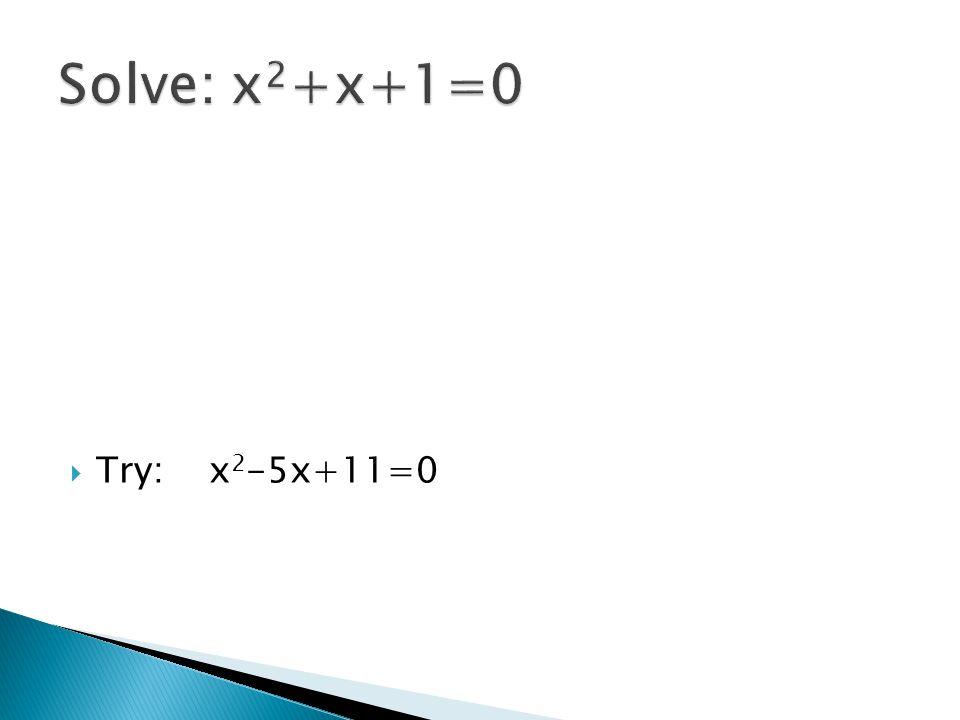 Solve: x2+x+1=0 Try: x2-5x+11=0