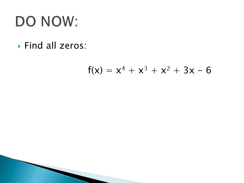 DO NOW: Find all zeros: f(x) = x4 + x3 + x2 + 3x - 6