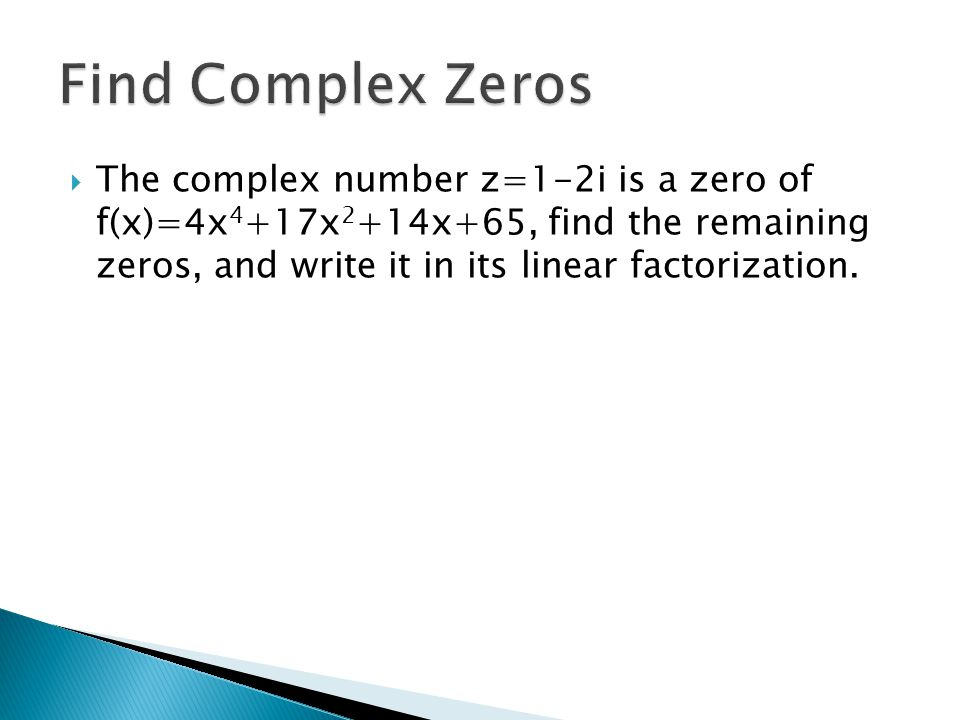 Find Complex Zeros The complex number z=1-2i is a zero of f(x)=4x4+17x2+14x+65, find the remaining zeros, and write it in its linear factorization.