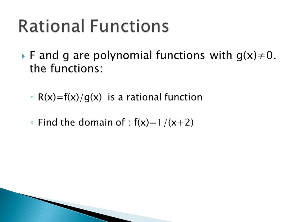 Rational Functions F and g are polynomial functions with g(x)≠0. the functions: R(x)=f(x)/g(x) is a rational function.