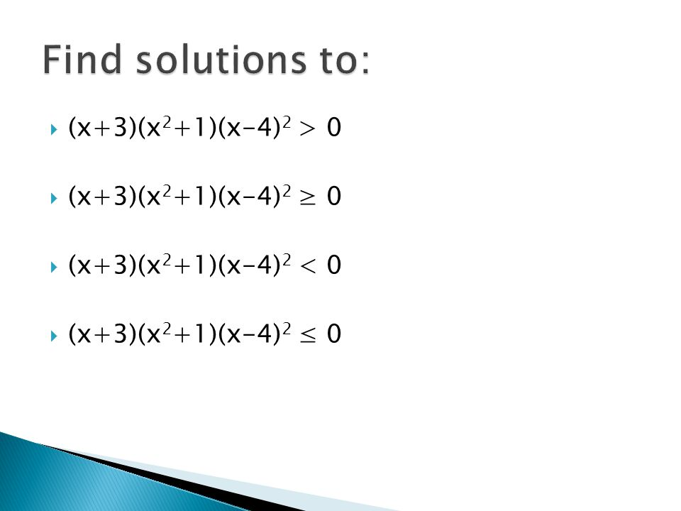 Find solutions to: (x+3)(x2+1)(x-4)2 > 0 (x+3)(x2+1)(x-4)2 ≥ 0