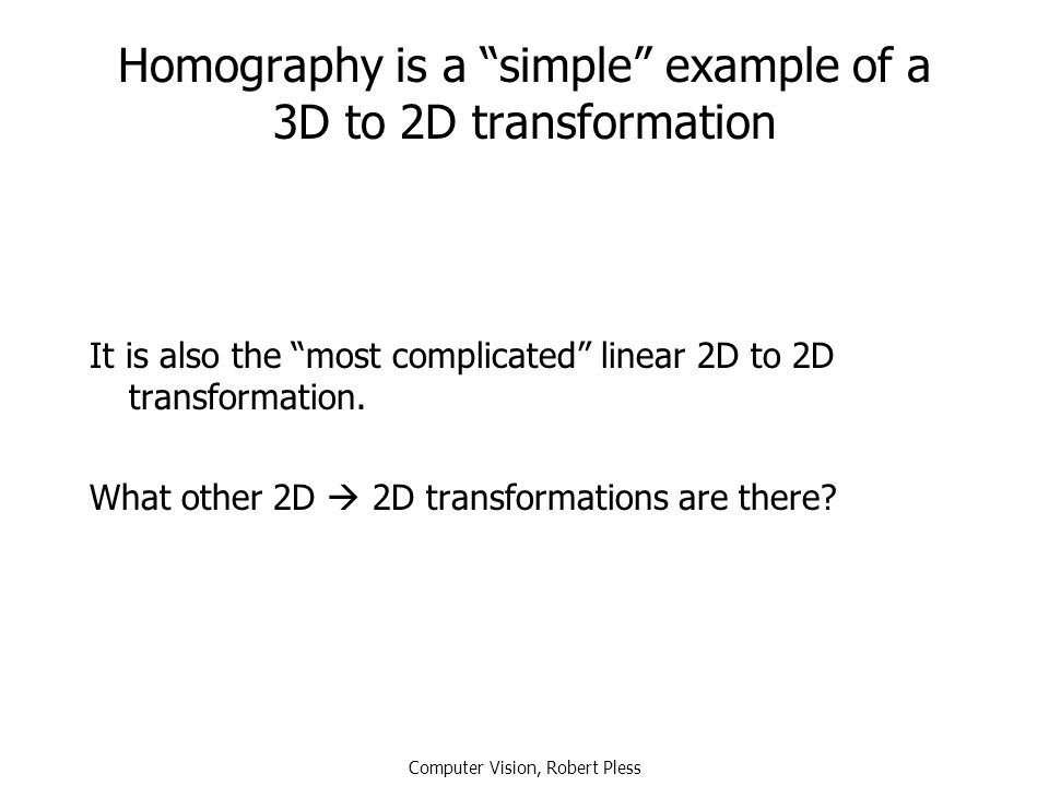 Homography is a simple example of a 3D to 2D transformation