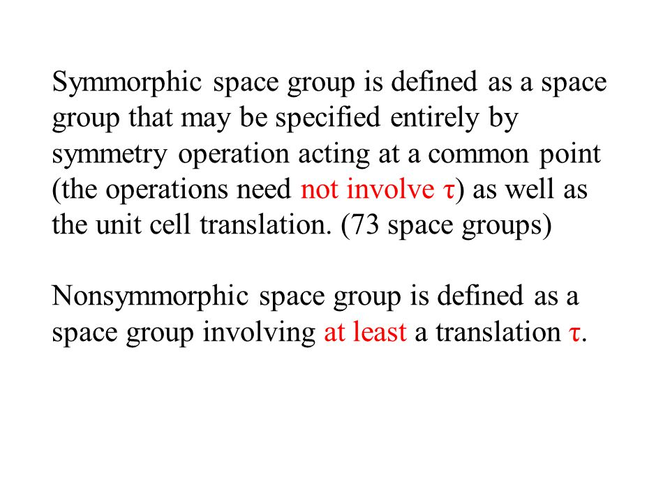 Symmorphic space group is defined as a space group that may be specified entirely by symmetry operation acting at a common point (the operations need not involve τ) as well as the unit cell translation. (73 space groups)