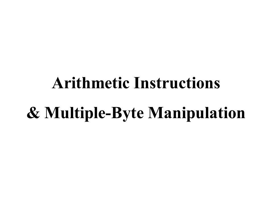 Arithmetic Instructions & Multiple-Byte Manipulation