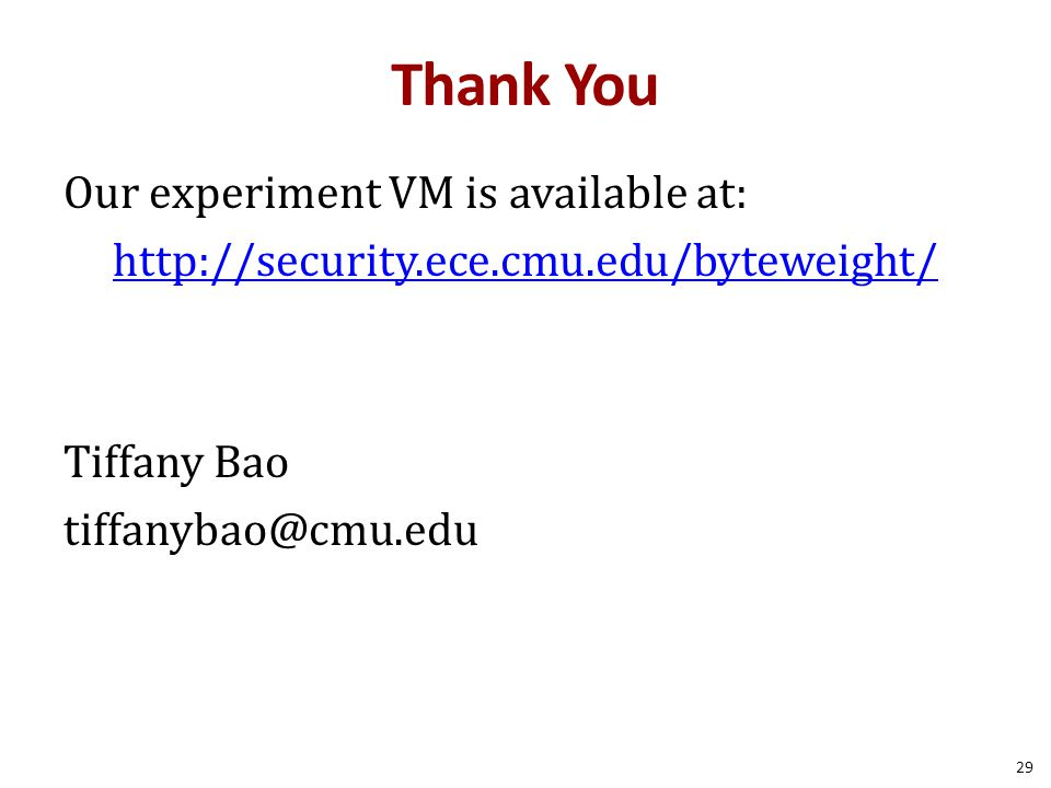 Thank You Our experiment VM is available at: http://security.ece.cmu.edu/byteweight/ Tiffany Bao tiffanybao@cmu.edu