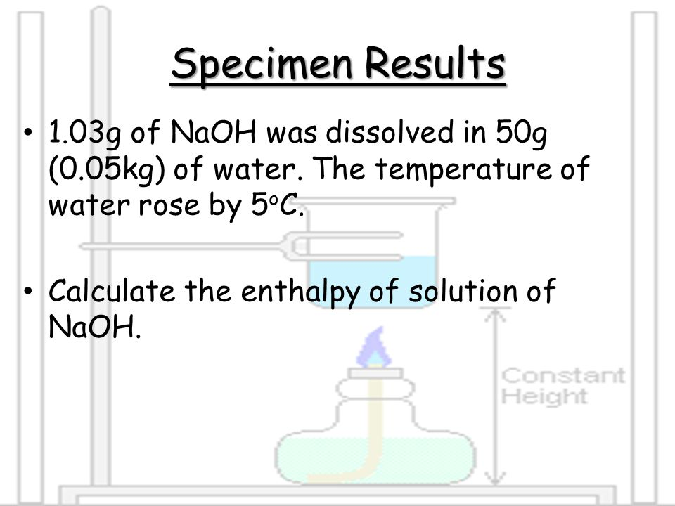 Specimen Results 1.03g of NaOH was dissolved in 50g (0.05kg) of water. The temperature of water rose by 5oC.