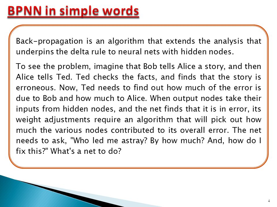 BPNN in simple words Back-propagation is an algorithm that extends the analysis that underpins the delta rule to neural nets with hidden nodes.