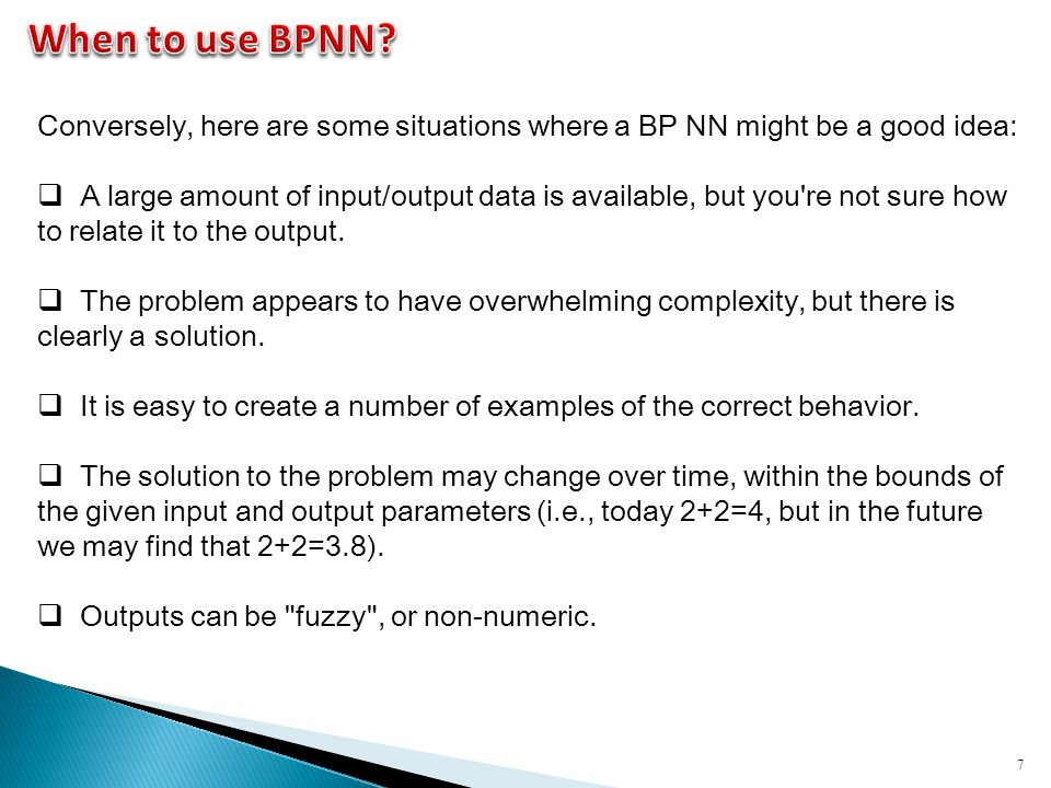 When to use BPNN Conversely, here are some situations where a BP NN might be a good idea: