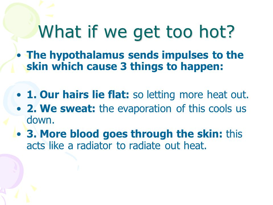 What if we get too hot The hypothalamus sends impulses to the skin which cause 3 things to happen: