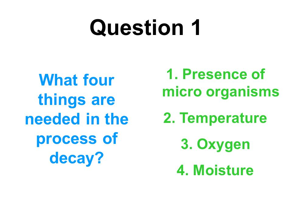 Question 1 What four things are needed in the process of decay