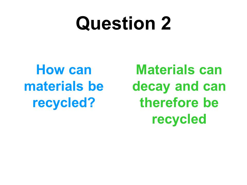 Question 2 How can materials be recycled