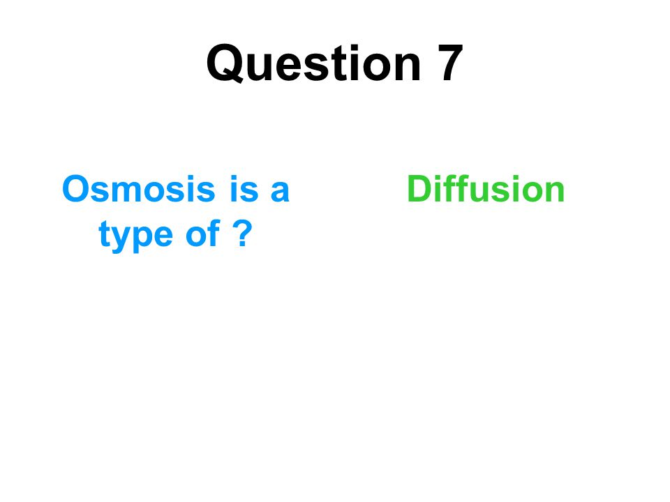 Question 7 Osmosis is a type of Diffusion