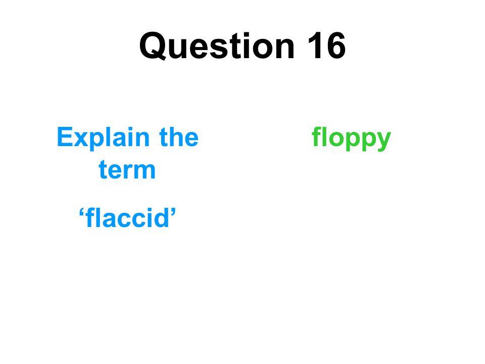 Question 16 Explain the term 'flaccid' floppy