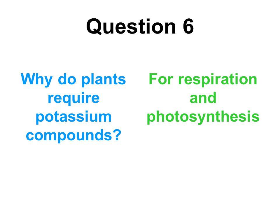 Question 6 Why do plants require potassium compounds