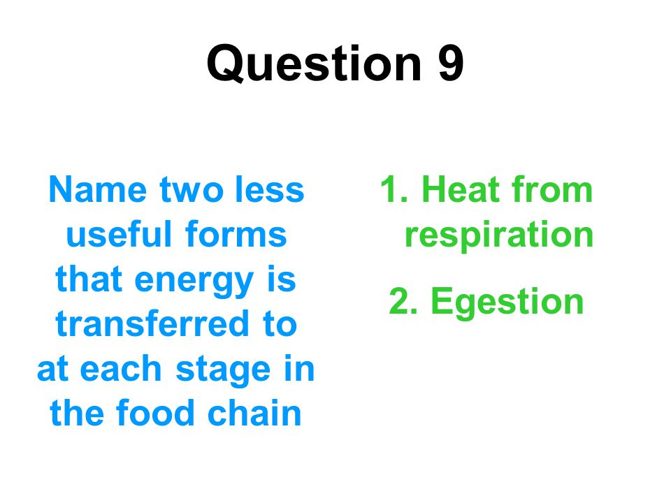 Question 9 Name two less useful forms that energy is transferred to at each stage in the food chain.