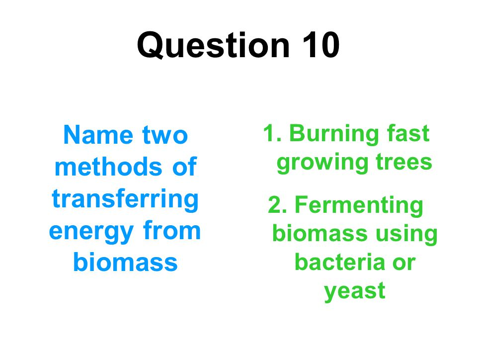 Question 10 Name two methods of transferring energy from biomass
