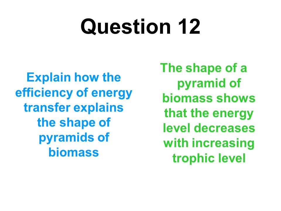 Question 12 The shape of a pyramid of biomass shows that the energy level decreases with increasing trophic level.