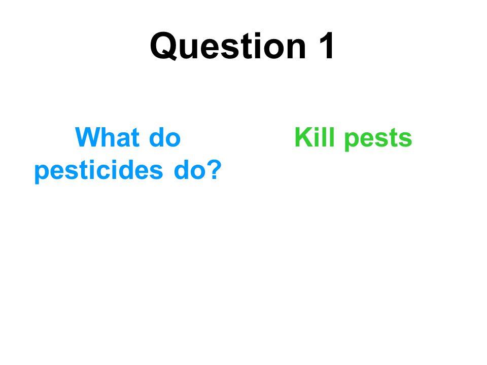 Question 1 What do pesticides do Kill pests