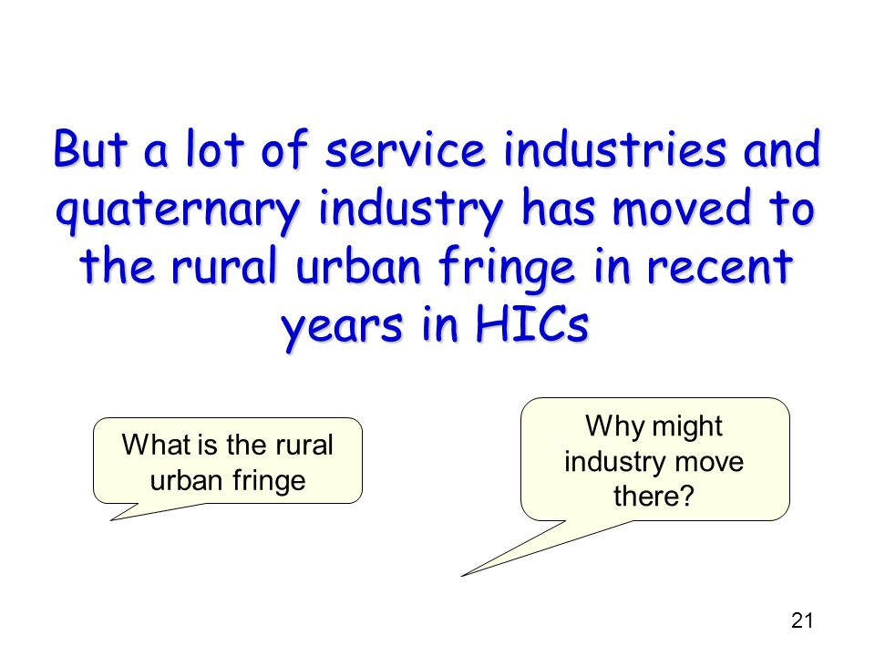 But a lot of service industries and quaternary industry has moved to the rural urban fringe in recent years in HICs