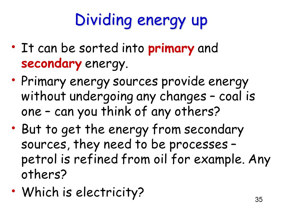 Dividing energy up It can be sorted into primary and secondary energy.