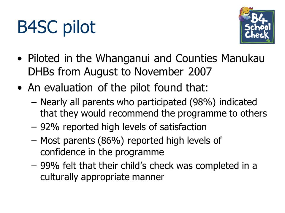 B4SC pilot Piloted in the Whanganui and Counties Manukau DHBs from August to November 2007. An evaluation of the pilot found that: