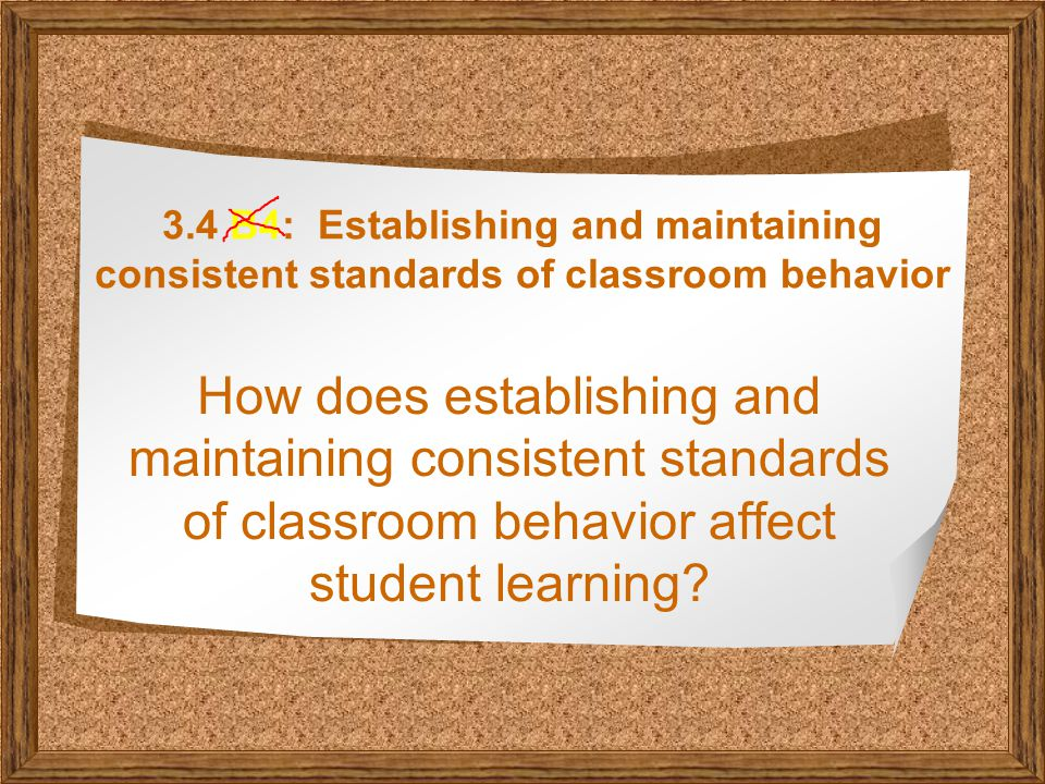 3.4 B4: Establishing and maintaining consistent standards of classroom behavior