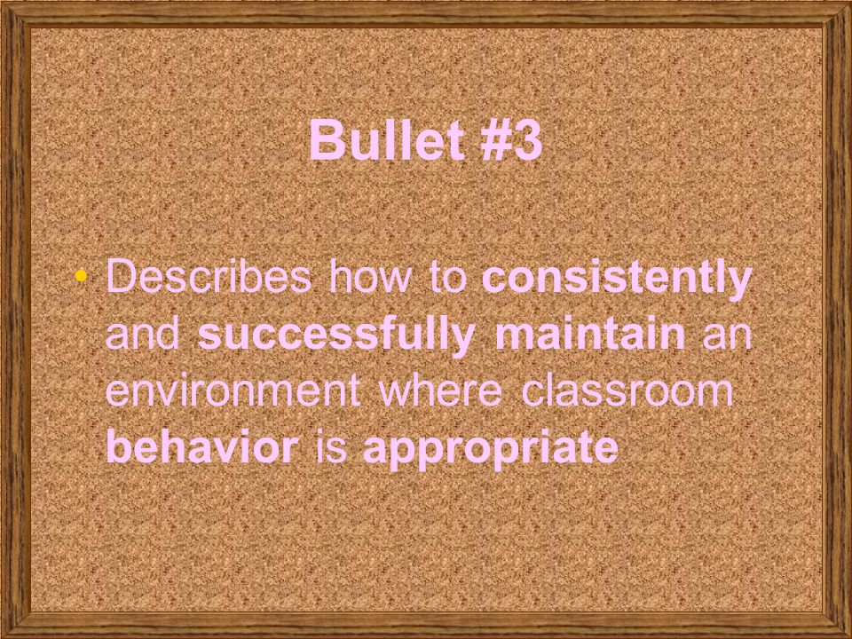 Bullet #3 Describes how to consistently and successfully maintain an environment where classroom behavior is appropriate.