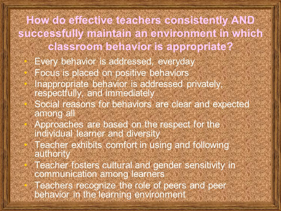 How do effective teachers consistently AND successfully maintain an environment in which classroom behavior is appropriate