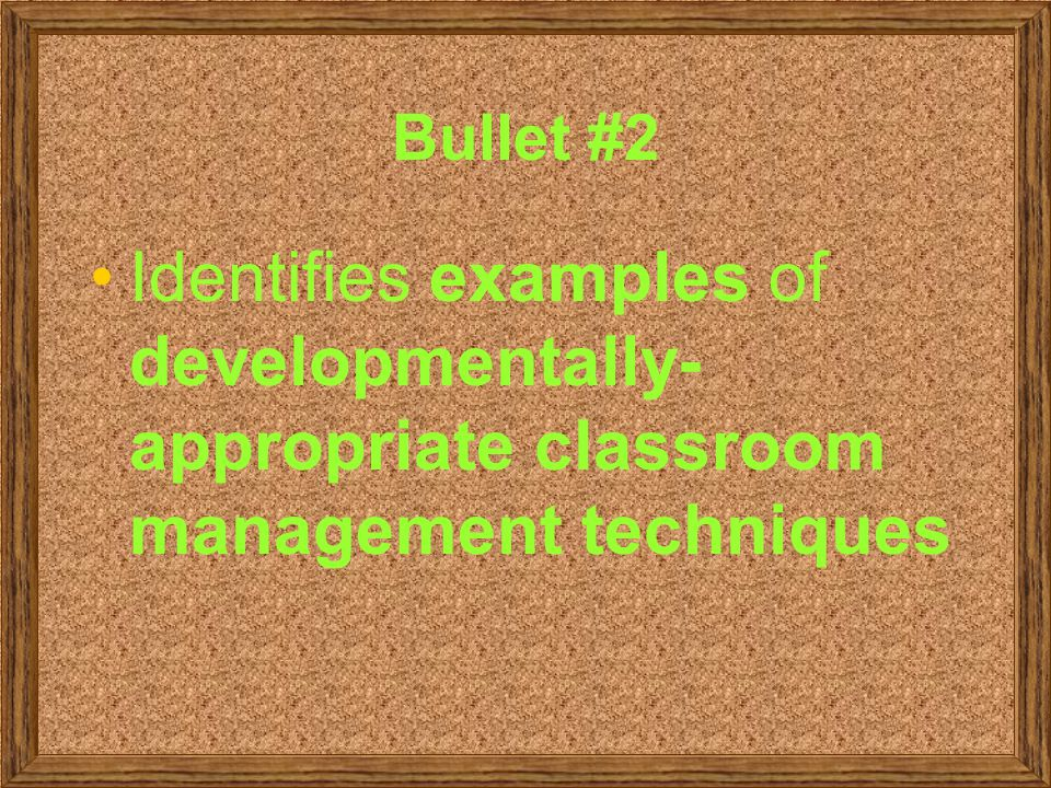 Bullet #2 Identifies examples of developmentally-appropriate classroom management techniques