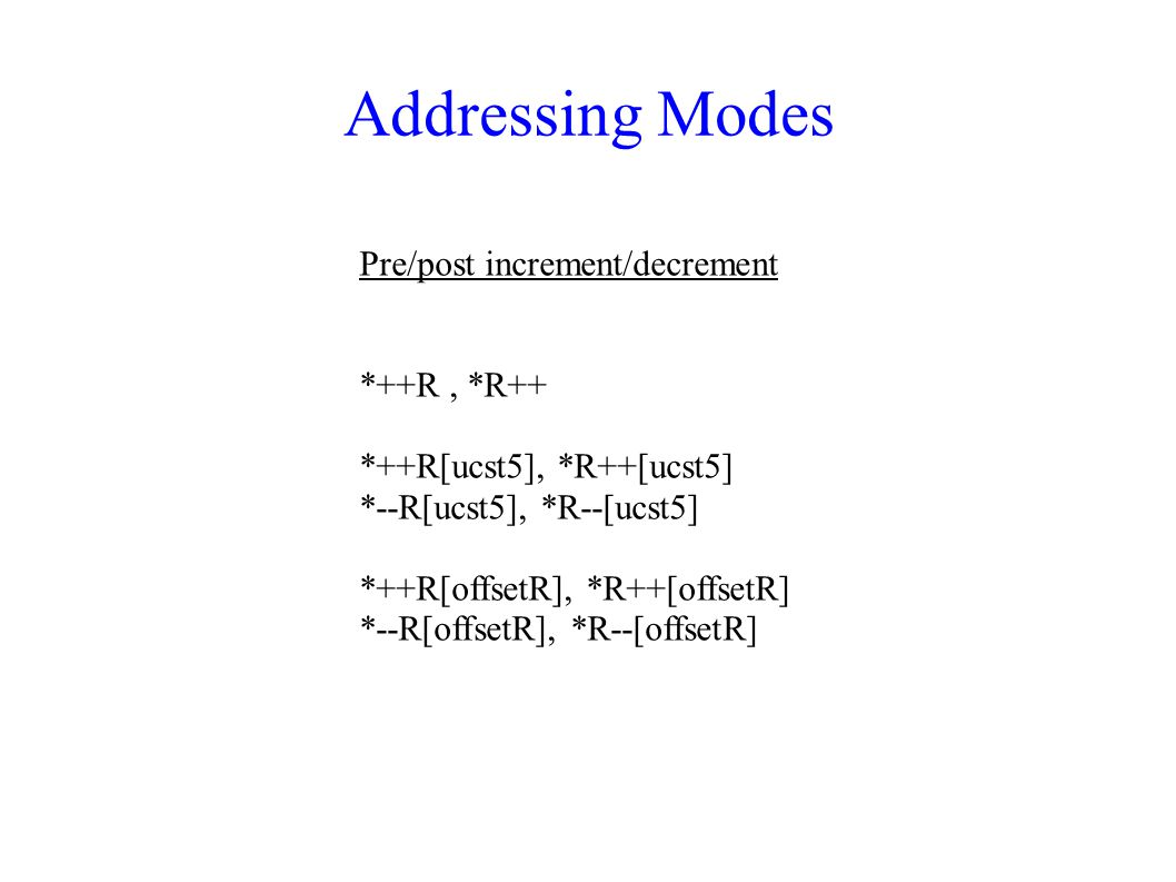 Addressing Modes Pre/post increment/decrement *++R , *R++
