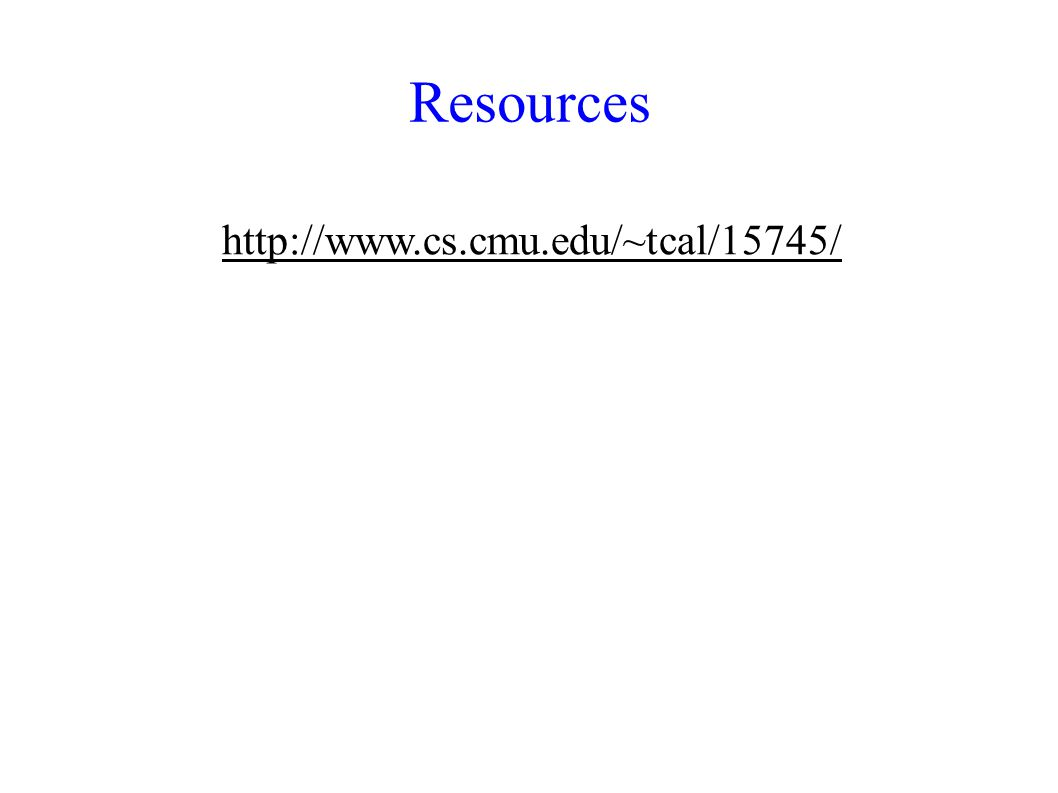 Resources http://www.cs.cmu.edu/~tcal/15745/