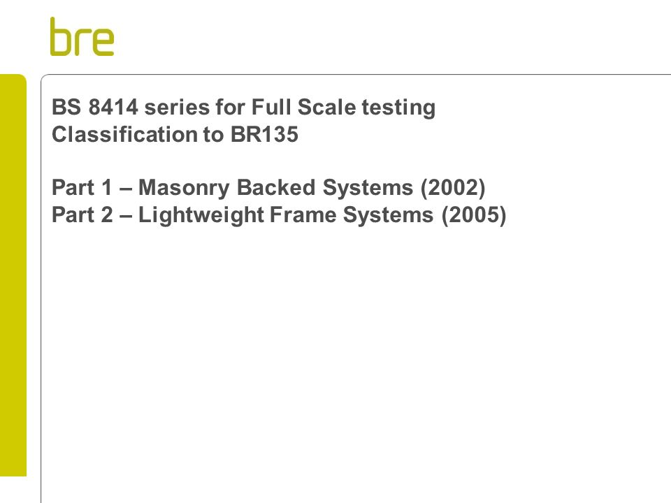 BS 8414 series for Full Scale testing Classification to BR135 Part 1 – Masonry Backed Systems (2002) Part 2 – Lightweight Frame Systems (2005)