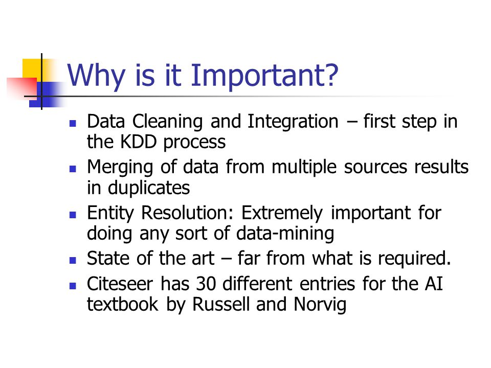 Why is it Important Data Cleaning and Integration – first step in the KDD process. Merging of data from multiple sources results in duplicates.