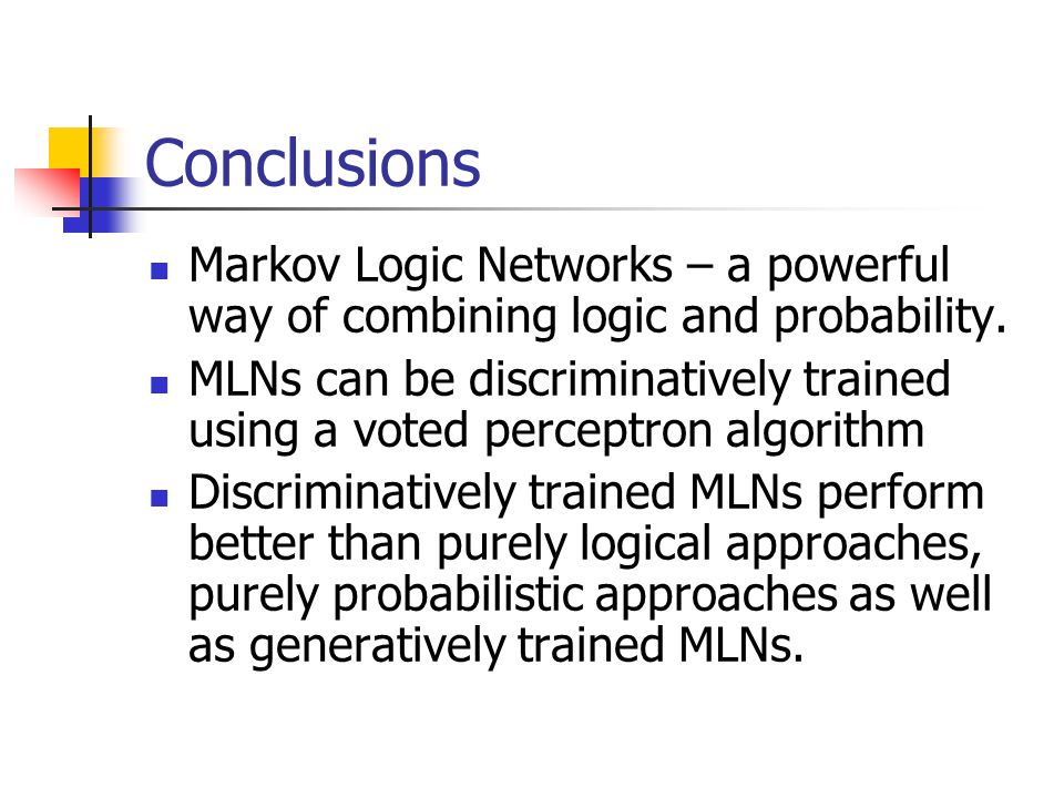 Conclusions Markov Logic Networks – a powerful way of combining logic and probability.