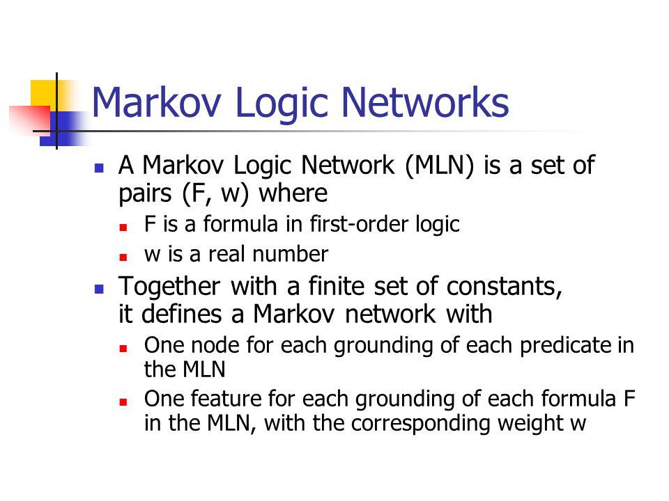 Markov Logic Networks A Markov Logic Network (MLN) is a set of pairs (F, w) where. F is a formula in first-order logic.