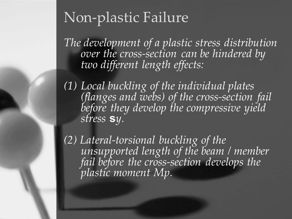 Non-plastic Failure The development of a plastic stress distribution over the cross-section can be hindered by two different length effects: