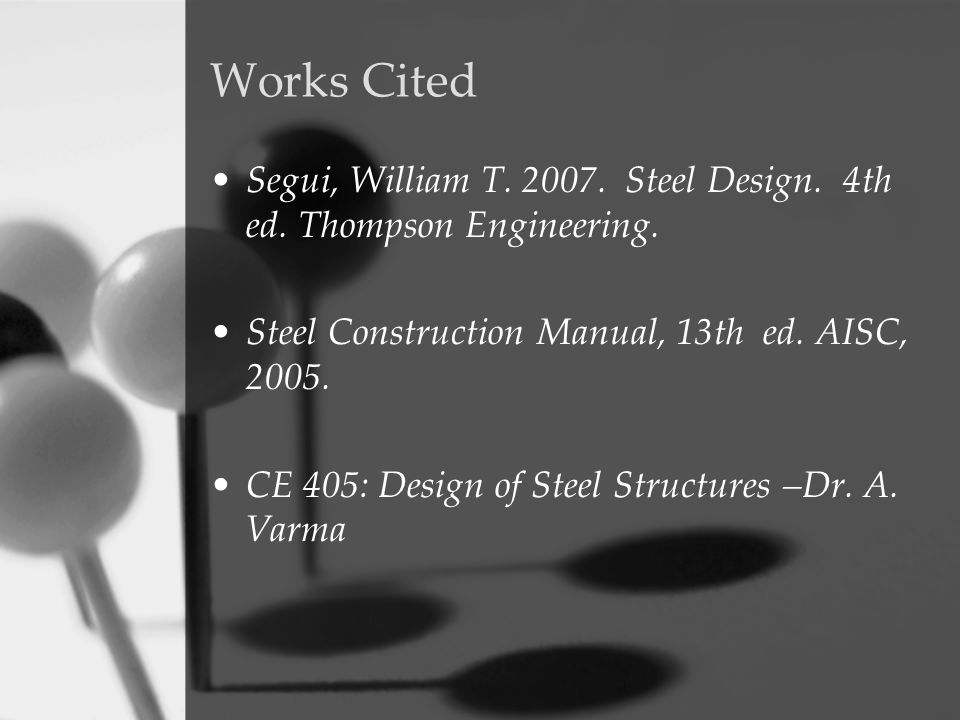 Works Cited Segui, William T. 2007. Steel Design. 4th ed. Thompson Engineering. Steel Construction Manual, 13th ed. AISC, 2005.