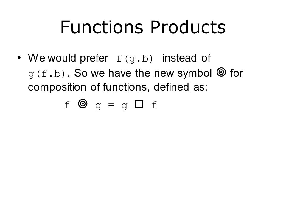 Functions Products We would prefer f(g.b) instead of g(f.b). So we have the new symbol  for composition of functions, defined as: