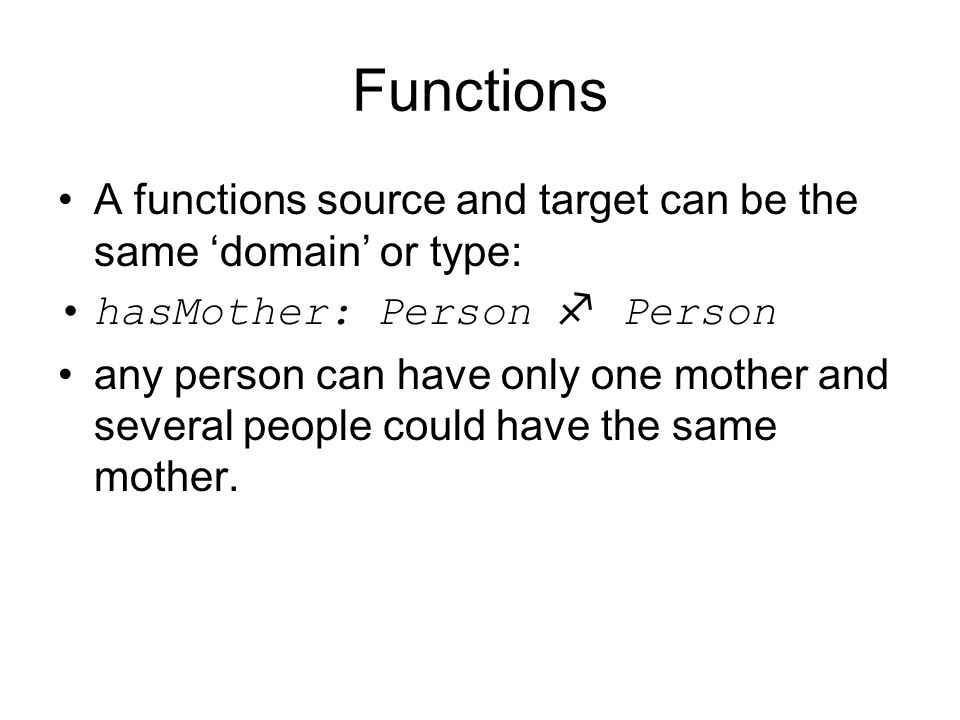 Functions A functions source and target can be the same 'domain' or type: hasMother: Person  Person.