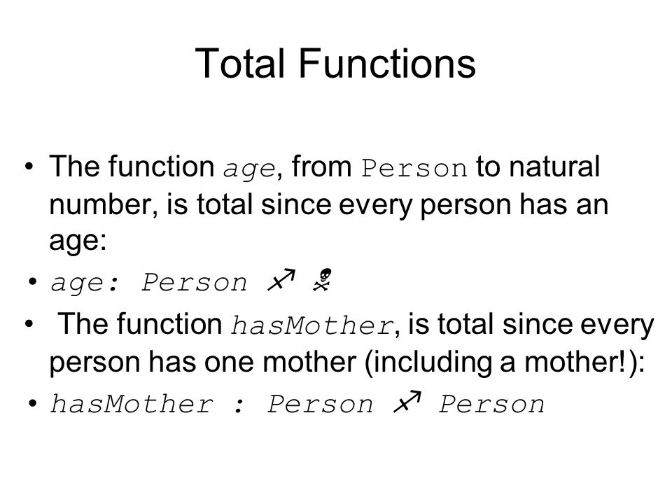 Total Functions The function age, from Person to natural number, is total since every person has an age:
