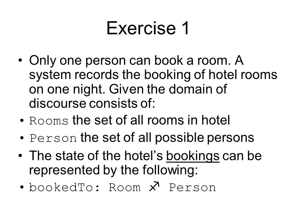 Exercise 1 Only one person can book a room. A system records the booking of hotel rooms on one night. Given the domain of discourse consists of: