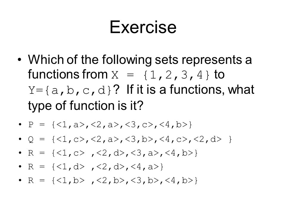 Exercise Which of the following sets represents a functions from X = {1,2,3,4} to Y={a,b,c,d} If it is a functions, what type of function is it