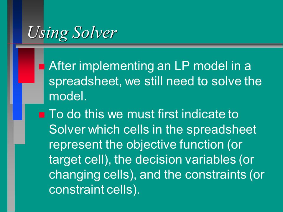 Using Solver After implementing an LP model in a spreadsheet, we still need to solve the model.