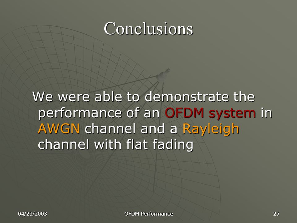 Conclusions We were able to demonstrate the performance of an OFDM system in AWGN channel and a Rayleigh channel with flat fading.