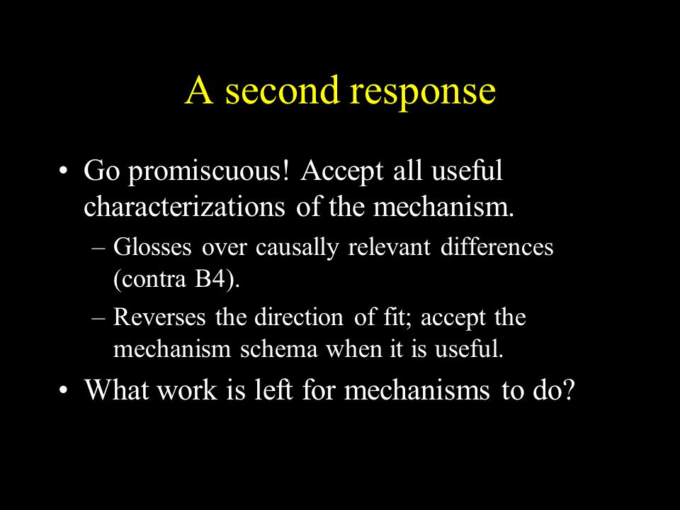 A second response Go promiscuous! Accept all useful characterizations of the mechanism. Glosses over causally relevant differences (contra B4).