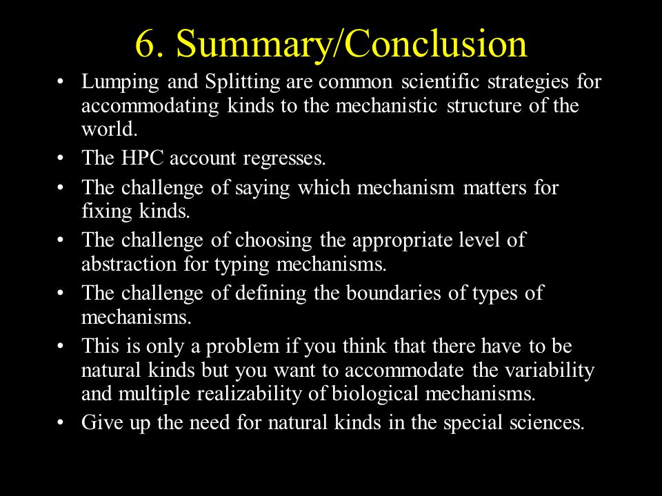6. Summary/Conclusion Lumping and Splitting are common scientific strategies for accommodating kinds to the mechanistic structure of the world.