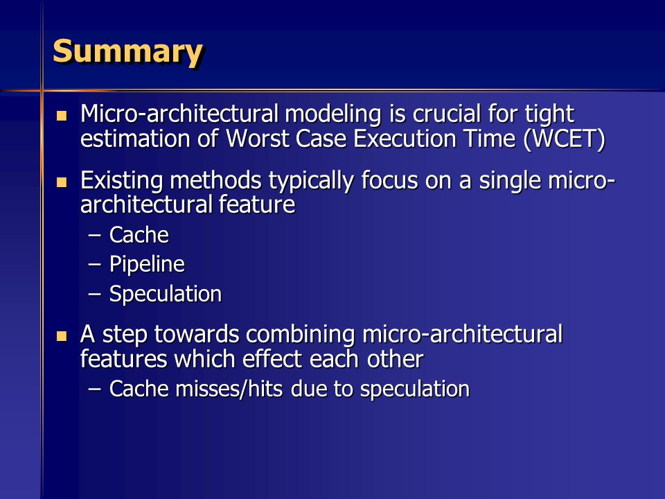 Summary Micro-architectural modeling is crucial for tight estimation of Worst Case Execution Time (WCET)