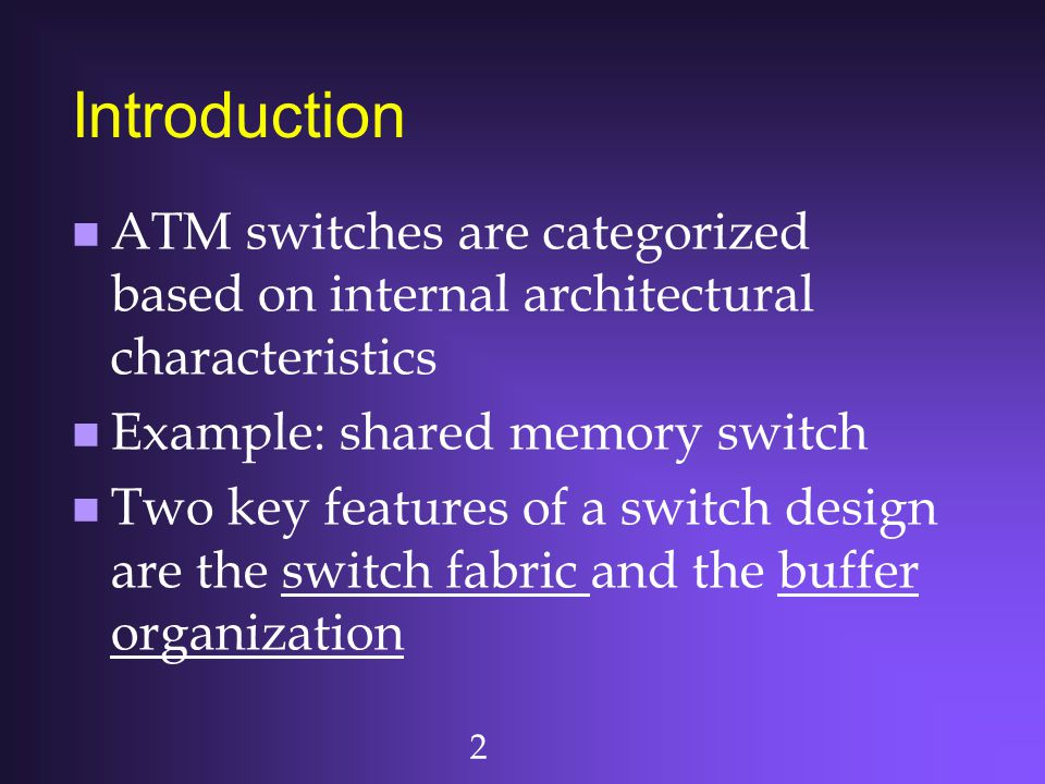 Introduction ATM switches are categorized based on internal architectural characteristics. Example: shared memory switch.